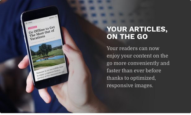 Your articles, on the go. Your readers can now enjoy your content on the go more conveniently and faster than ever before thanks to optimized, responsive images.