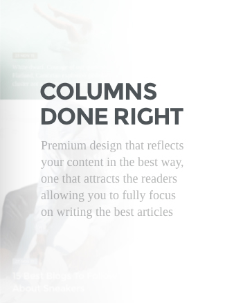 Columns done right. Premium design that reflects your content in the best way, one that attracts the readers allowing you to fully focus on writing the best articles